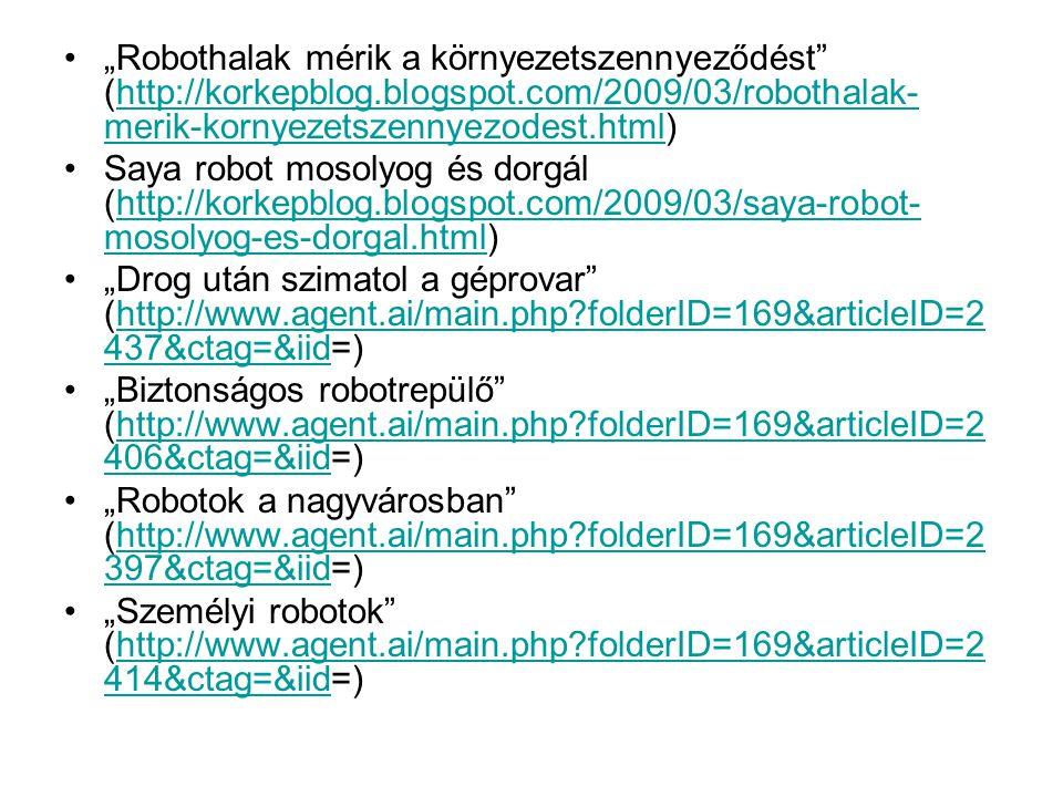 """•""""Robothalak mérik a környezetszennyeződést (http://korkepblog.blogspot.com/2009/03/robothalak- merik-kornyezetszennyezodest.html)http://korkepblog.blogspot.com/2009/03/robothalak- merik-kornyezetszennyezodest.html •Saya robot mosolyog és dorgál (http://korkepblog.blogspot.com/2009/03/saya-robot- mosolyog-es-dorgal.html)http://korkepblog.blogspot.com/2009/03/saya-robot- mosolyog-es-dorgal.html •""""Drog után szimatol a géprovar (http://www.agent.ai/main.php folderID=169&articleID=2 437&ctag=&iid=)http://www.agent.ai/main.php folderID=169&articleID=2 437&ctag=&iid •""""Biztonságos robotrepülő (http://www.agent.ai/main.php folderID=169&articleID=2 406&ctag=&iid=)http://www.agent.ai/main.php folderID=169&articleID=2 406&ctag=&iid •""""Robotok a nagyvárosban (http://www.agent.ai/main.php folderID=169&articleID=2 397&ctag=&iid=)http://www.agent.ai/main.php folderID=169&articleID=2 397&ctag=&iid •""""Személyi robotok (http://www.agent.ai/main.php folderID=169&articleID=2 414&ctag=&iid=)http://www.agent.ai/main.php folderID=169&articleID=2 414&ctag=&iid"""