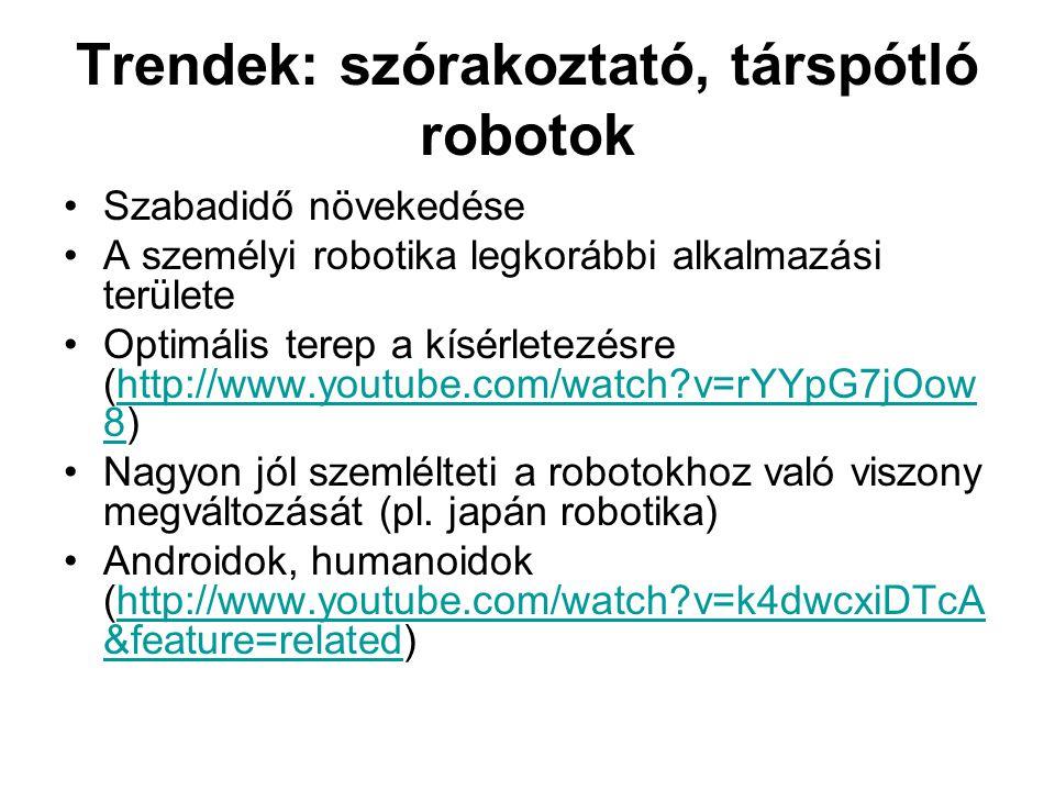 Trendek: szórakoztató, társpótló robotok •Szabadidő növekedése •A személyi robotika legkorábbi alkalmazási területe •Optimális terep a kísérletezésre (http://www.youtube.com/watch v=rYYpG7jOow 8)http://www.youtube.com/watch v=rYYpG7jOow 8 •Nagyon jól szemlélteti a robotokhoz való viszony megváltozását (pl.