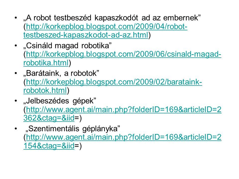 """•""""A robot testbeszéd kapaszkodót ad az embernek (http://korkepblog.blogspot.com/2009/04/robot- testbeszed-kapaszkodot-ad-az.html)http://korkepblog.blogspot.com/2009/04/robot- testbeszed-kapaszkodot-ad-az.html •""""Csináld magad robotika (http://korkepblog.blogspot.com/2009/06/csinald-magad- robotika.html)http://korkepblog.blogspot.com/2009/06/csinald-magad- robotika.html •""""Barátaink, a robotok (http://korkepblog.blogspot.com/2009/02/barataink- robotok.html)http://korkepblog.blogspot.com/2009/02/barataink- robotok.html •""""Jelbeszédes gépek (http://www.agent.ai/main.php folderID=169&articleID=2 362&ctag=&iid=)http://www.agent.ai/main.php folderID=169&articleID=2 362&ctag=&iid • """"Szentimentális géplányka (http://www.agent.ai/main.php folderID=169&articleID=2 154&ctag=&iid=)http://www.agent.ai/main.php folderID=169&articleID=2 154&ctag=&iid"""