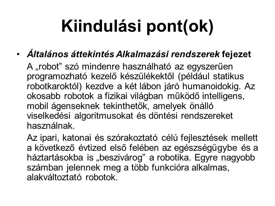 """Kiindulási pont(ok) •Általános áttekintés Alkalmazási rendszerek fejezet A """"robot szó mindenre használható az egyszerűen programozható kezelő készülékektől (például statikus robotkaroktól) kezdve a két lábon járó humanoidokig."""