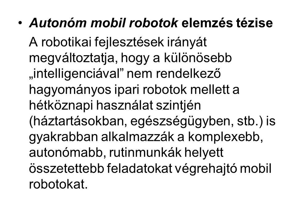 """•Autonóm mobil robotok elemzés tézise A robotikai fejlesztések irányát megváltoztatja, hogy a különösebb """"intelligenciával nem rendelkező hagyományos ipari robotok mellett a hétköznapi használat szintjén (háztartásokban, egészségügyben, stb.) is gyakrabban alkalmazzák a komplexebb, autonómabb, rutinmunkák helyett összetettebb feladatokat végrehajtó mobil robotokat."""