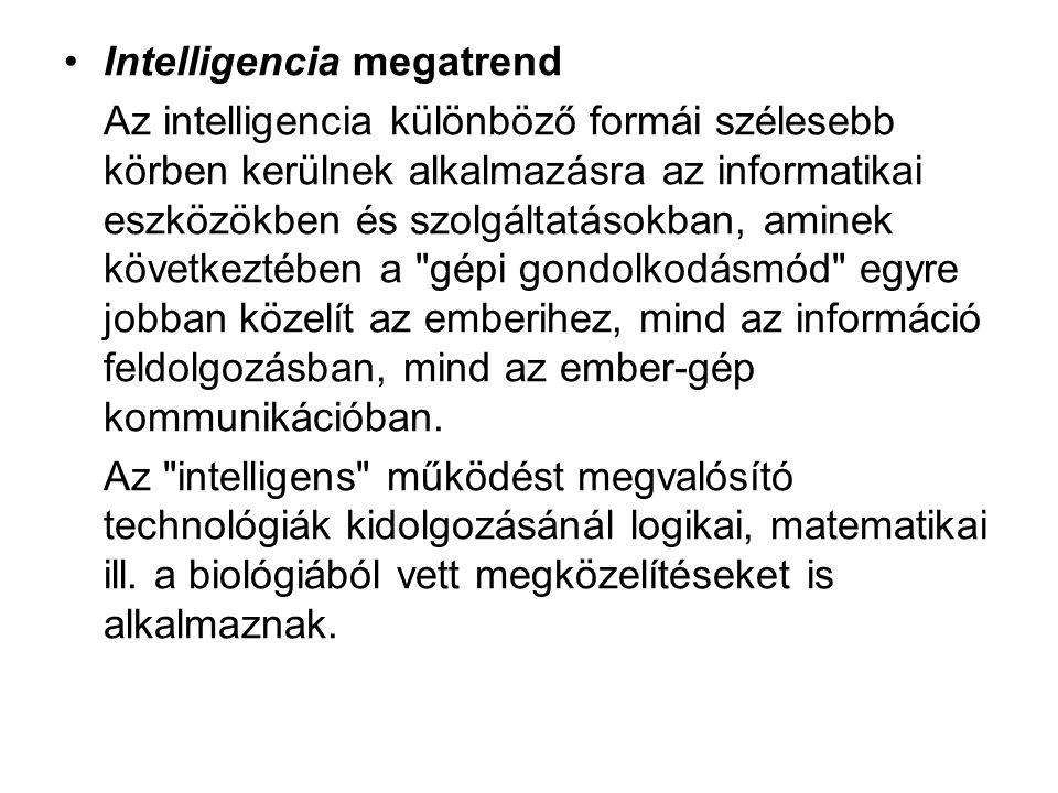 •Intelligencia megatrend Az intelligencia különböző formái szélesebb körben kerülnek alkalmazásra az informatikai eszközökben és szolgáltatásokban, aminek következtében a gépi gondolkodásmód egyre jobban közelít az emberihez, mind az információ feldolgozásban, mind az ember-gép kommunikációban.