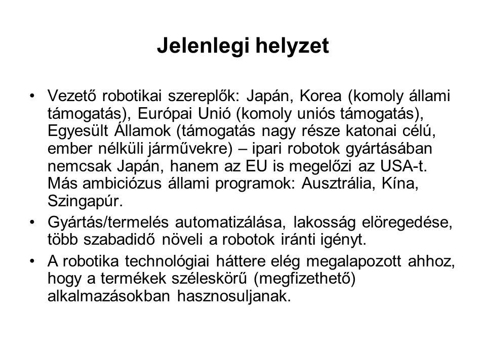 Jelenlegi helyzet •Vezető robotikai szereplők: Japán, Korea (komoly állami támogatás), Európai Unió (komoly uniós támogatás), Egyesült Államok (támogatás nagy része katonai célú, ember nélküli járművekre) – ipari robotok gyártásában nemcsak Japán, hanem az EU is megelőzi az USA-t.