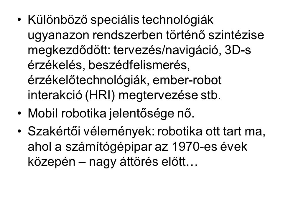 •Különböző speciális technológiák ugyanazon rendszerben történő szintézise megkezdődött: tervezés/navigáció, 3D-s érzékelés, beszédfelismerés, érzékelőtechnológiák, ember-robot interakció (HRI) megtervezése stb.