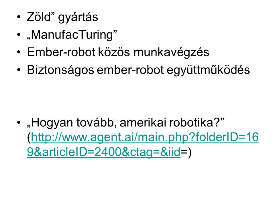 """•Zöld gyártás •""""ManufacTuring •Ember-robot közös munkavégzés •Biztonságos ember-robot együttműködés •""""Hogyan tovább, amerikai robotika (http://www.agent.ai/main.php folderID=16 9&articleID=2400&ctag=&iid=)http://www.agent.ai/main.php folderID=16 9&articleID=2400&ctag=&iid"""