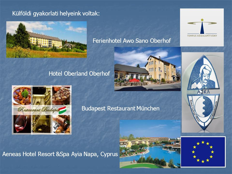 Külföldi gyakorlati helyeink voltak: Ferienhotel Awo Sano Oberhof Hotel Oberland Oberhof Budapest Restaurant München Aeneas Hotel Resort &Spa Ayia Napa, Cyprus