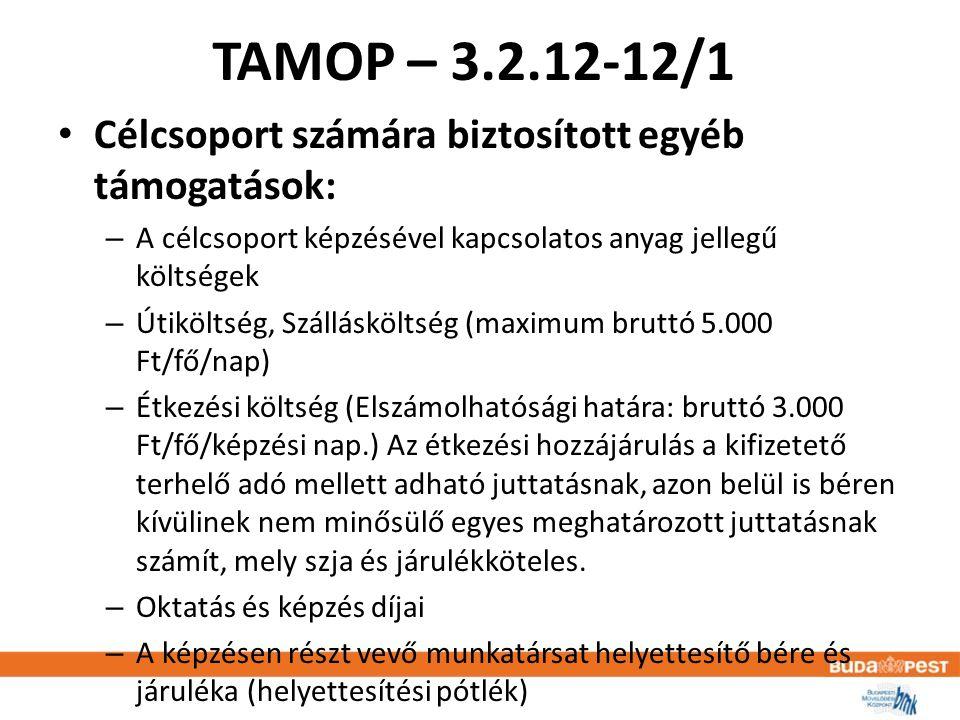 TAMOP – 3.2.12-12/1 • Célcsoport számára biztosított egyéb támogatások: – A célcsoport képzésével kapcsolatos anyag jellegű költségek – Útiköltség, Szállásköltség (maximum bruttó 5.000 Ft/fő/nap) – Étkezési költség (Elszámolhatósági határa: bruttó 3.000 Ft/fő/képzési nap.) Az étkezési hozzájárulás a kifizetető terhelő adó mellett adható juttatásnak, azon belül is béren kívülinek nem minősülő egyes meghatározott juttatásnak számít, mely szja és járulékköteles.