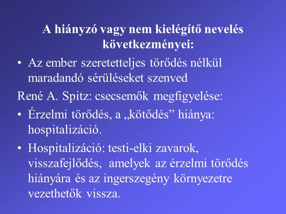 A hiányzó vagy nem kielégítő nevelés következményei: •Az ember szeretetteljes törődés nélkül maradandó sérüléseket szenved René A. Spitz: csecsemők me