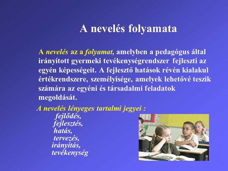 A nevelés folyamata A nevelés az a folyamat, amelyben a pedagógus által irányított gyermeki tevékenységrendszer fejleszti az egyén képességeit. A fejl