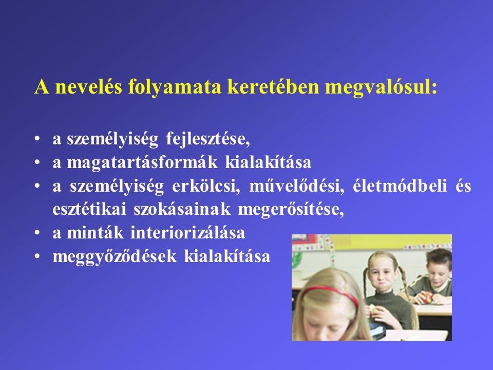 A nevelés folyamata keretében megvalósul: •a személyiség fejlesztése, •a magatartásformák kialakítása •a személyiség erkölcsi, művelődési, életmódbeli