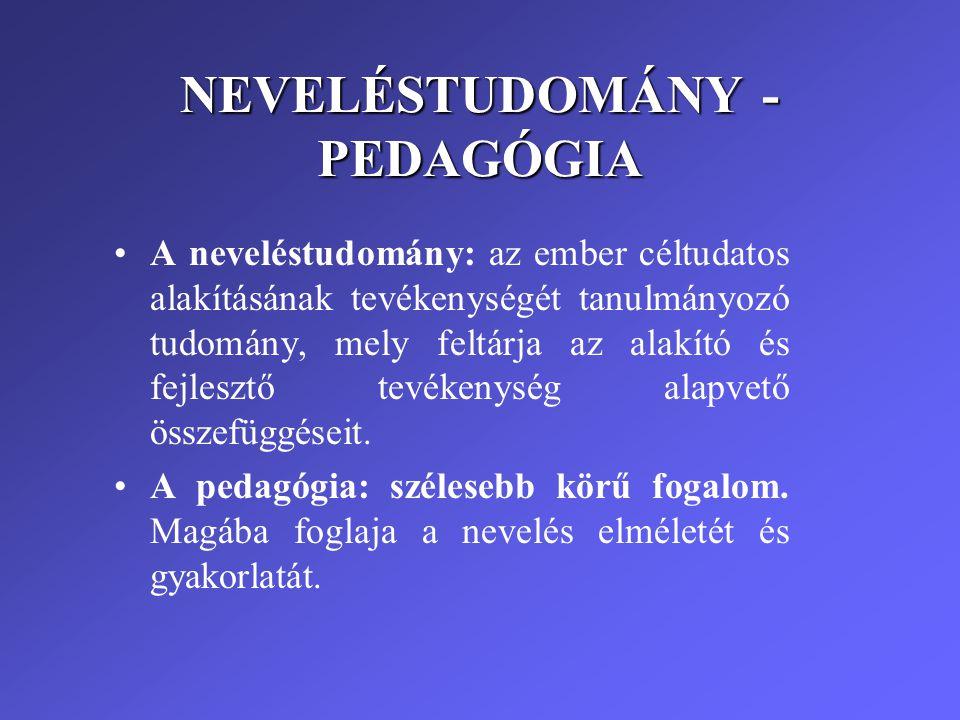 NEVELÉSTUDOMÁNY - PEDAGÓGIA •A neveléstudomány: az ember céltudatos alakításának tevékenységét tanulmányozó tudomány, mely feltárja az alakító és fejl