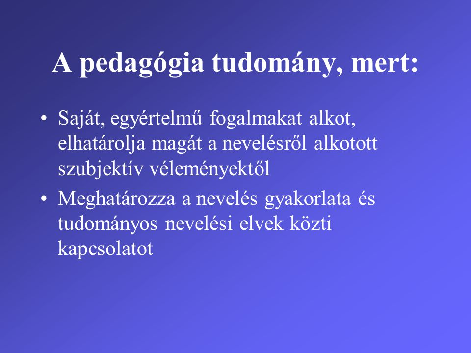 A pedagógia tudomány, mert: •Saját, egyértelmű fogalmakat alkot, elhatárolja magát a nevelésről alkotott szubjektív véleményektől •Meghatározza a neve