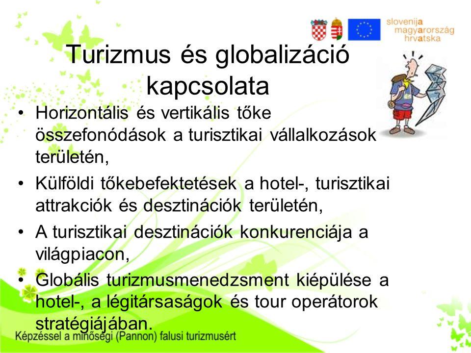 Turizmus és globalizáció kapcsolata •Horizontális és vertikális tőke összefonódások a turisztikai vállalkozások területén, •Külföldi tőkebefektetések a hotel-, turisztikai attrakciók és desztinációk területén, •A turisztikai desztinációk konkurenciája a világpiacon, •Globális turizmusmenedzsment kiépülése a hotel-, a légitársaságok és tour operátorok stratégiájában.