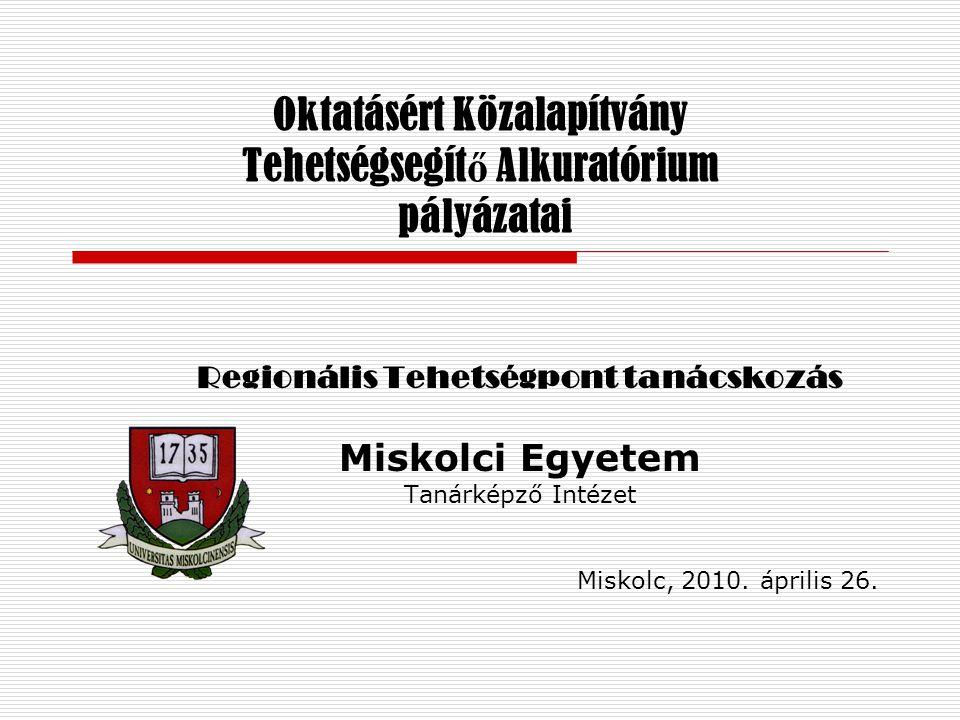 Oktatásért Közalapítvány Tehetségsegít ő Alkuratórium pályázatai Regionális Tehetségpont tanácskozás Miskolci Egyetem Tanárképző Intézet Miskolc, 2010.