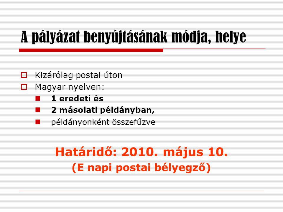 A pályázat benyújtásának módja, helye  Kizárólag postai úton  Magyar nyelven:  1 eredeti és  2 másolati példányban,  példányonként összefűzve Határidő: 2010.