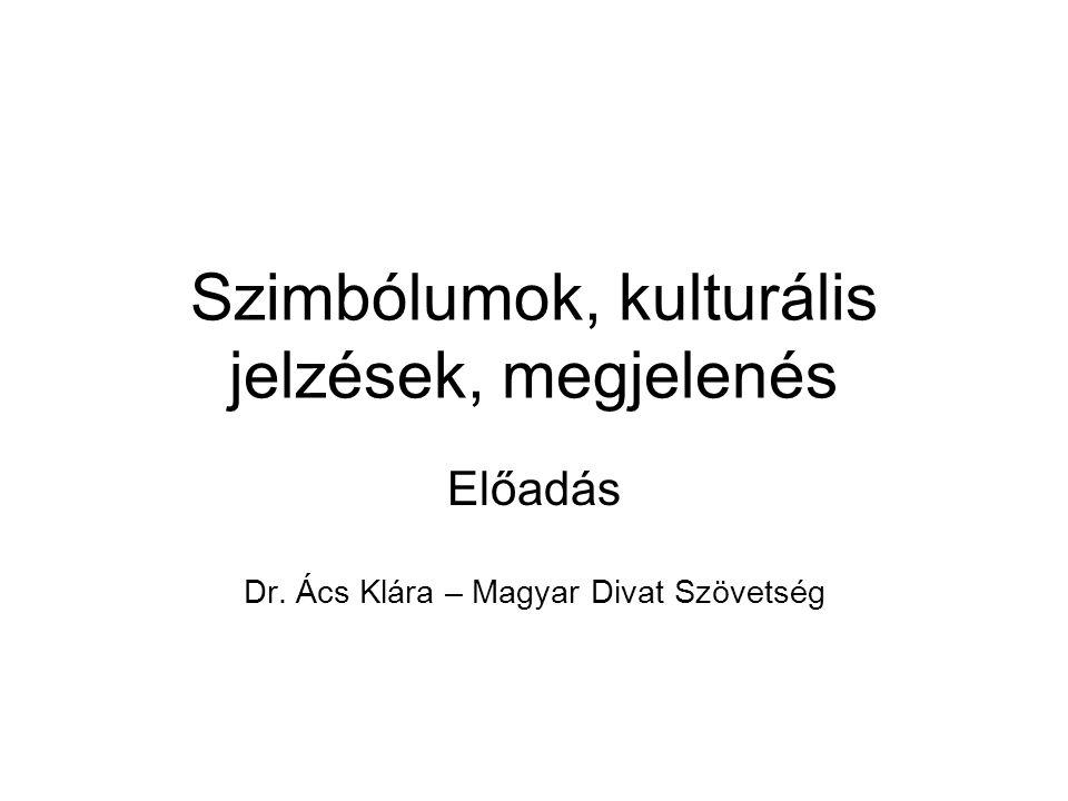 Szimbólumok, kulturális jelzések, megjelenés Előadás Dr. Ács Klára – Magyar Divat Szövetség