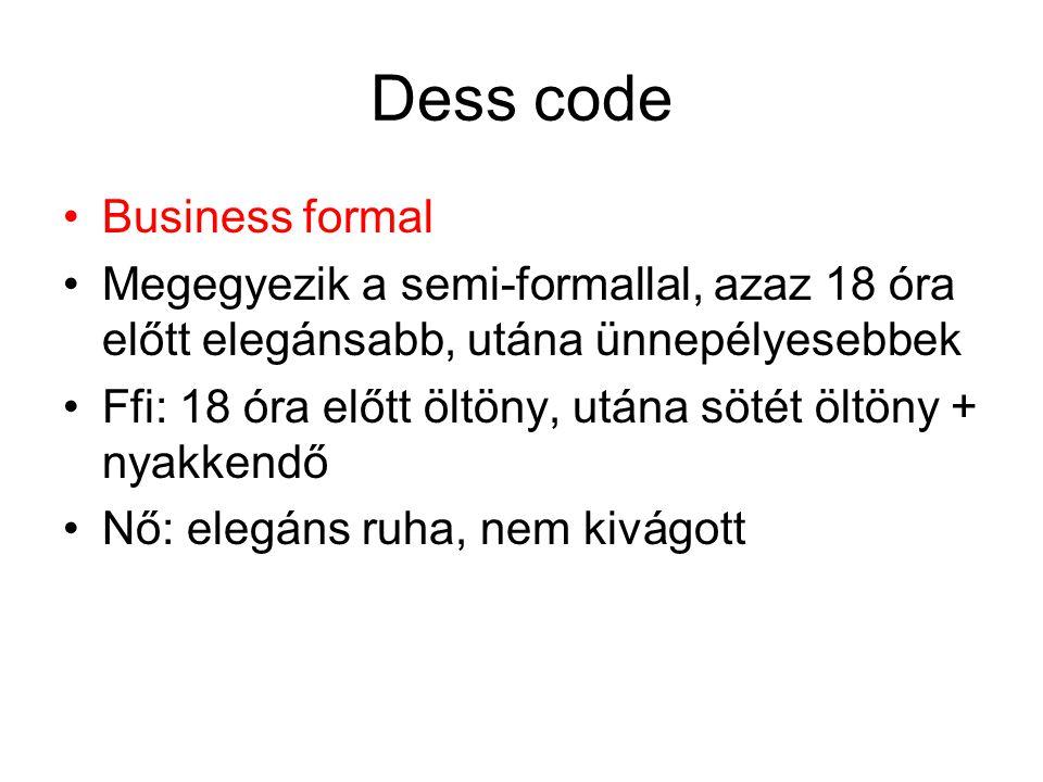 Dess code •Business formal •Megegyezik a semi-formallal, azaz 18 óra előtt elegánsabb, utána ünnepélyesebbek •Ffi: 18 óra előtt öltöny, utána sötét öl