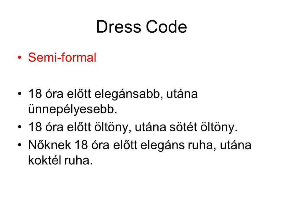 Dress Code •Semi-formal •18 óra előtt elegánsabb, utána ünnepélyesebb. •18 óra előtt öltöny, utána sötét öltöny. •Nőknek 18 óra előtt elegáns ruha, ut