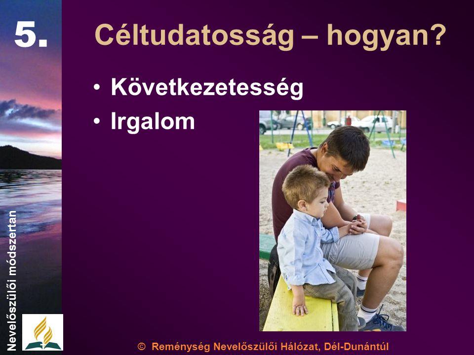 •Következetesség •Irgalom © Reménység Nevelőszülői Hálózat, Dél-Dunántúl Nevelőszülői módszertan Céltudatosság – hogyan.