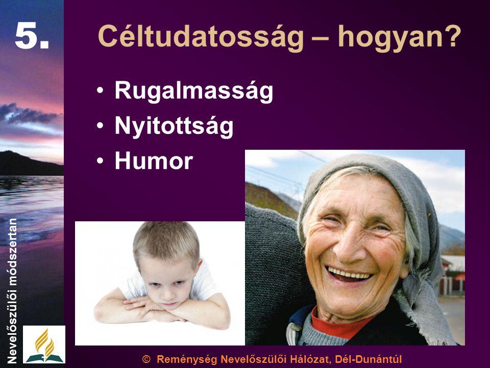 •Rugalmasság •Nyitottság •Humor © Reménység Nevelőszülői Hálózat, Dél-Dunántúl Nevelőszülői módszertan Céltudatosság – hogyan.