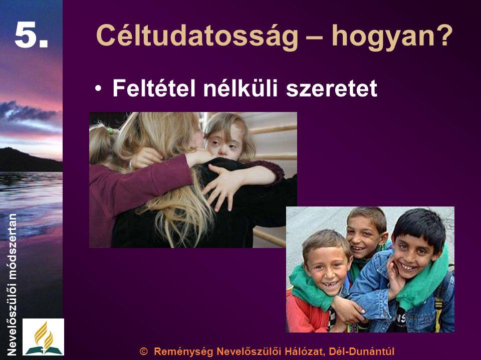 •Feltétel nélküli szeretet © Reménység Nevelőszülői Hálózat, Dél-Dunántúl Nevelőszülői módszertan Céltudatosság – hogyan.