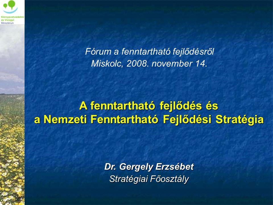 A fenntartható fejlődés és a Nemzeti Fenntartható Fejlődési Stratégia Dr. Gergely Erzsébet Stratégiai Főosztály Fórum a fenntartható fejlődésről Misko