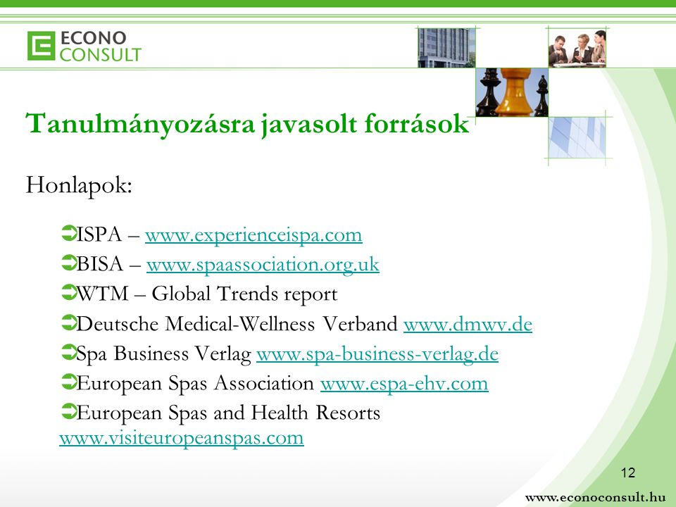 12 Tanulmányozásra javasolt források Honlapok:  ISPA –    BISA –    WTM – Global Trends report  Deutsche Medical-Wellness Verband    Spa Business Verlag    European Spas Association    European Spas and Health Resorts