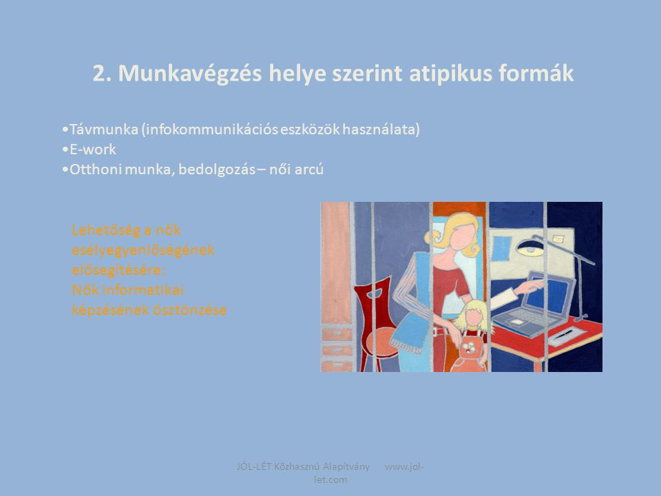 JÓL-LÉT Közhasznú Alapítvány www.jol- let.com A munkaszerződés jellege szerint atipikus formák  Határozott idejű  Szezonális  Projektmunka  Kölcsönzés  Önfoglalkoztatás Lehetőség a nők esélyegyenlőségének elősegítésére : -Munkatapasztalat-szerzés támogatása, segítése -A szélesebb körű kifehérítéssel a háztartási kisegítő, bedolgozó, kereskedő szakmákban dolgozó nők láthatóbbá, védettebbé válnak -Vállalkozóvá válás