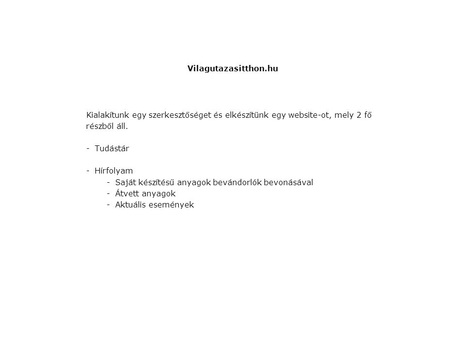 Vilagutazasitthon.hu Kialakítunk egy szerkesztőséget és elkészítünk egy website-ot, mely 2 fő részből áll. -Tudástár -Hírfolyam -Saját készítésű anyag