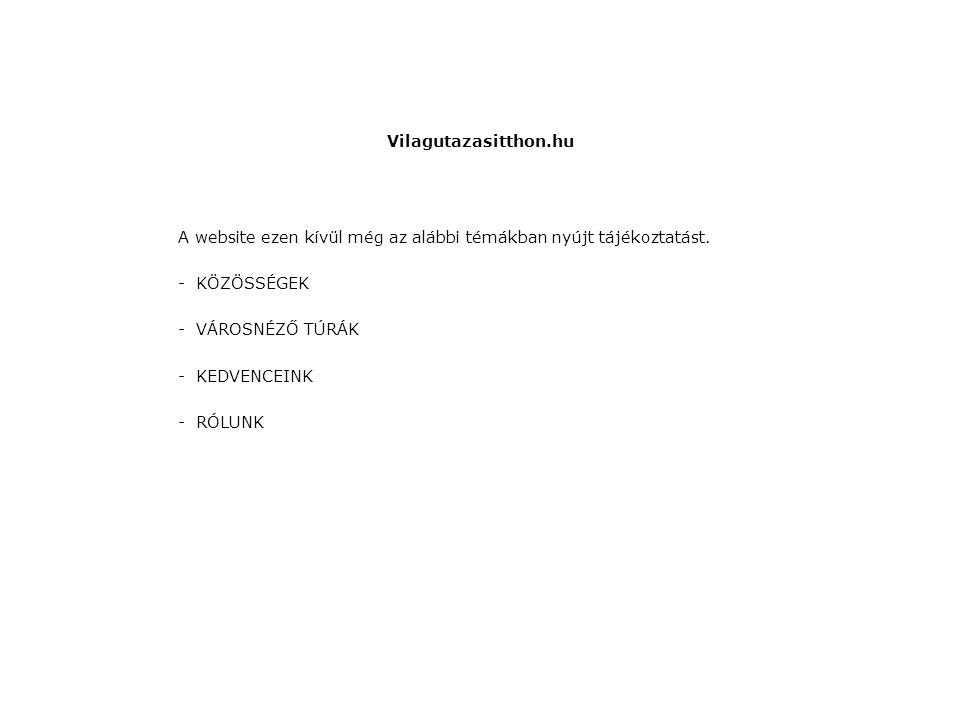 Vilagutazasitthon.hu A website ezen kívül még az alábbi témákban nyújt tájékoztatást. -KÖZÖSSÉGEK -VÁROSNÉZŐ TÚRÁK -KEDVENCEINK -RÓLUNK