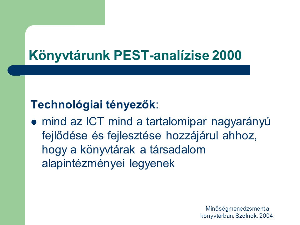 Minőségmenedzsment a könyvtárban. Szolnok. 2004. Könyvtárunk PEST-analízise 2000 Technológiai tényezők:  mind az ICT mind a tartalomipar nagyarányú f