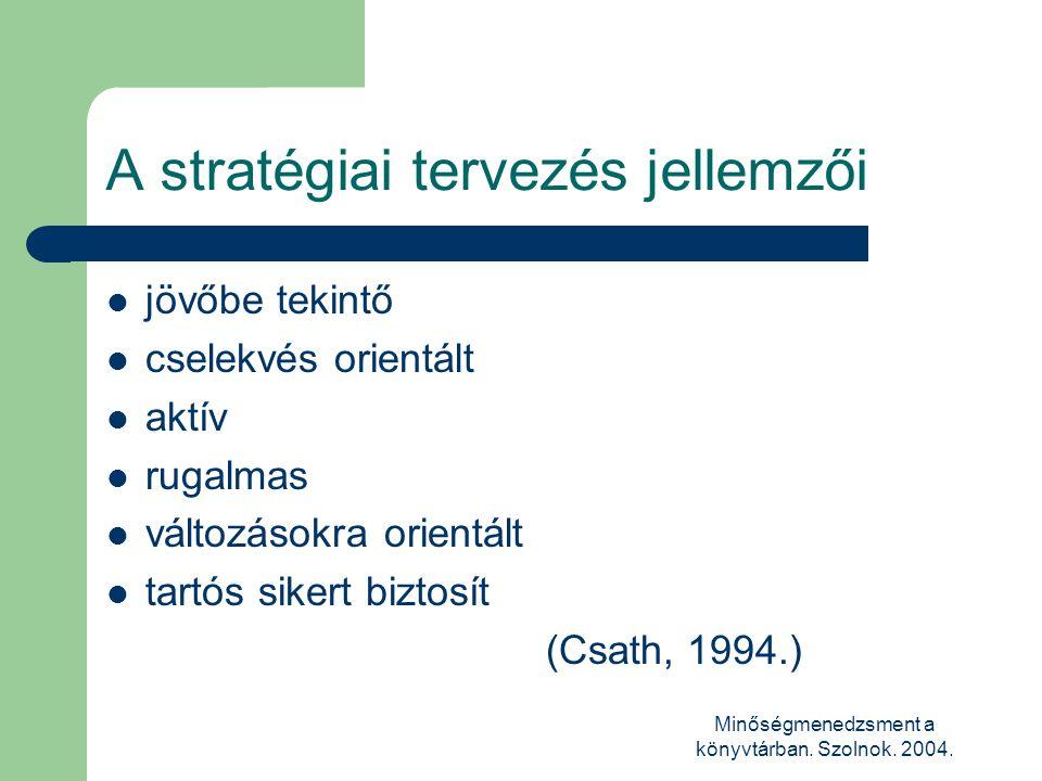 Minőségmenedzsment a könyvtárban. Szolnok. 2004. A stratégiai tervezés jellemzői  jövőbe tekintő  cselekvés orientált  aktív  rugalmas  változáso