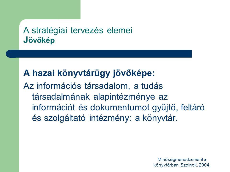 Minőségmenedzsment a könyvtárban. Szolnok. 2004. A stratégiai tervezés elemei J övőkép A hazai könyvtárügy jövőképe: Az információs társadalom, a tudá