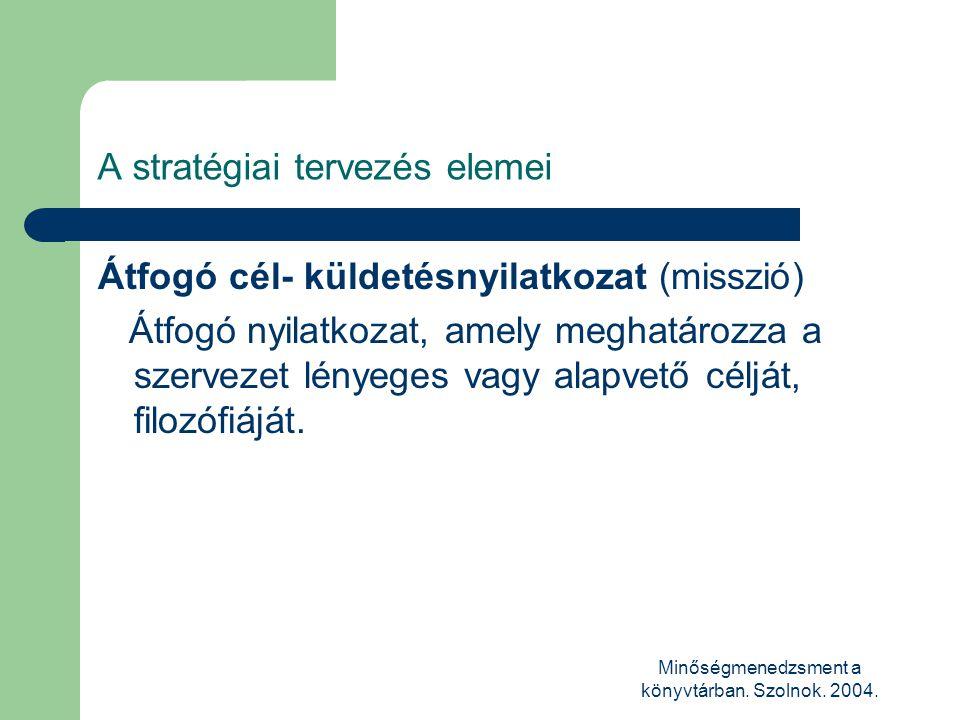 Minőségmenedzsment a könyvtárban. Szolnok. 2004. A stratégiai tervezés elemei Átfogó cél- küldetésnyilatkozat (misszió) Átfogó nyilatkozat, amely megh