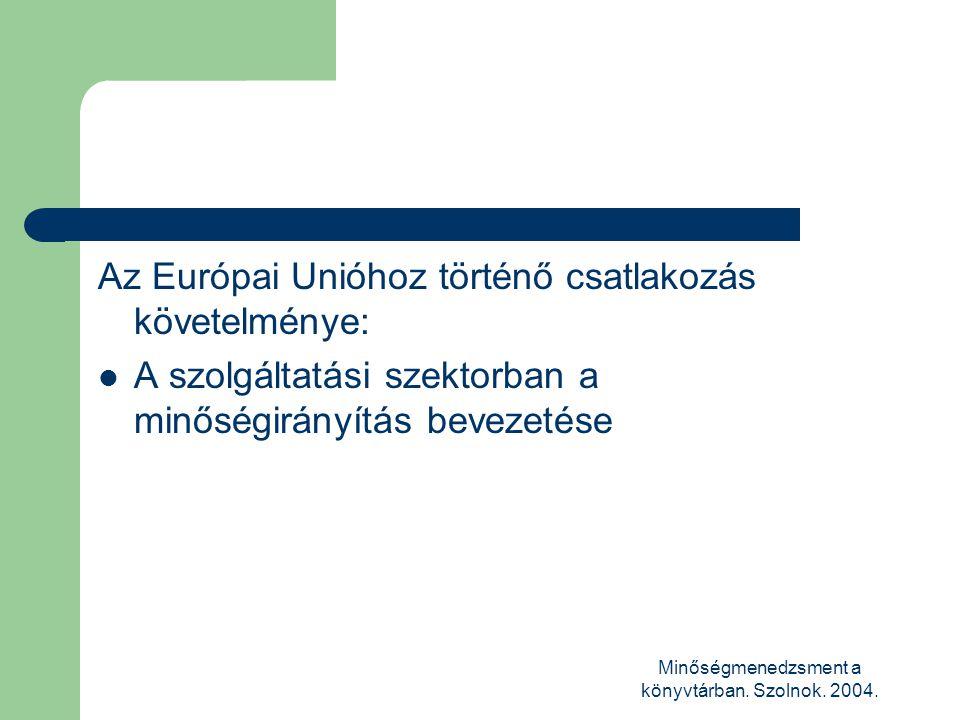 Minőségmenedzsment a könyvtárban. Szolnok. 2004. Az Európai Unióhoz történő csatlakozás követelménye:  A szolgáltatási szektorban a minőségirányítás
