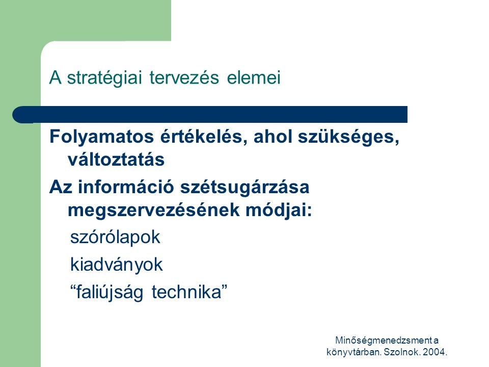 Minőségmenedzsment a könyvtárban. Szolnok. 2004. A stratégiai tervezés elemei Folyamatos értékelés, ahol szükséges, változtatás Az információ szétsugá