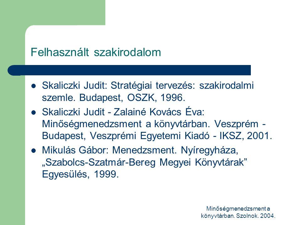 Minőségmenedzsment a könyvtárban. Szolnok. 2004. Felhasznált szakirodalom  Skaliczki Judit: Stratégiai tervezés: szakirodalmi szemle. Budapest, OSZK,