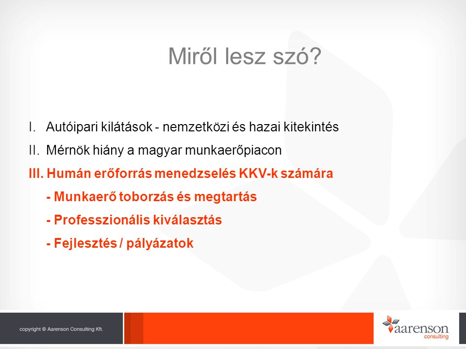 Miről lesz szó? I.Autóipari kilátások - nemzetközi és hazai kitekintés II.Mérnök hiány a magyar munkaerőpiacon III. Humán erőforrás menedzselés KKV-k