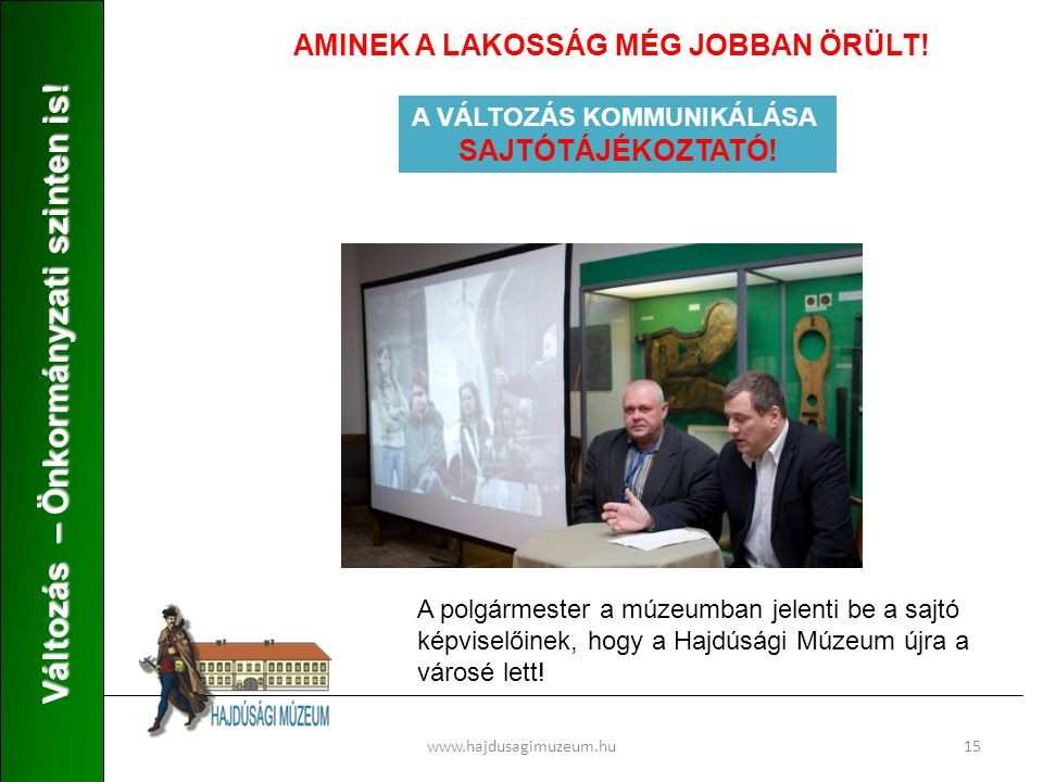 www.hajdusagimuzeum.hu15 Változás – Önkormányzati szinten is! AMINEK A LAKOSSÁG MÉG JOBBAN ÖRÜLT! A VÁLTOZÁS KOMMUNIKÁLÁSA SAJTÓTÁJÉKOZTATÓ! A polgárm