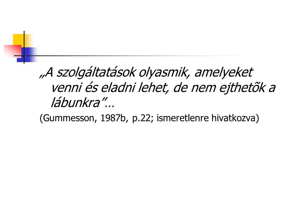 """""""A szolgáltatások olyasmik, amelyeket venni és eladni lehet, de nem ejthetõk a lábunkra … (Gummesson, 1987b, p.22; ismeretlenre hivatkozva)"""