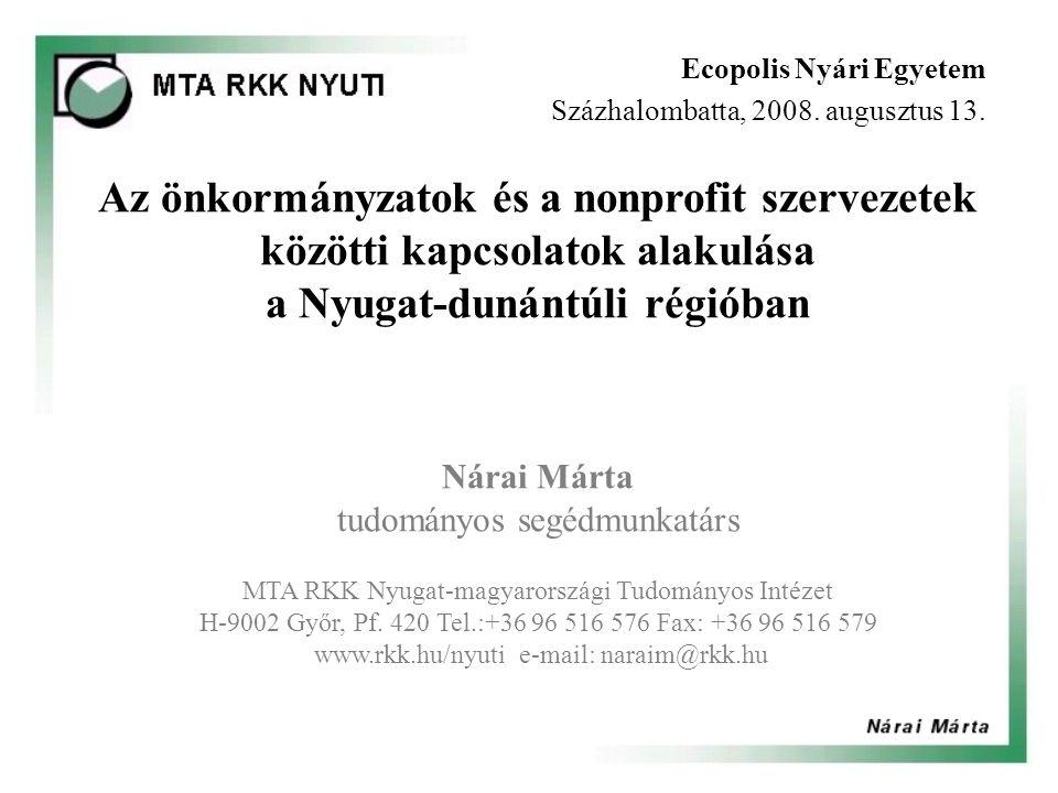 Az önkormányzatok és a nonprofit szervezetek közötti kapcsolatok alakulása a Nyugat-dunántúli régióban Nárai Márta tudományos segédmunkatárs MTA RKK Nyugat-magyarországi Tudományos Intézet H-9002 Győr, Pf.