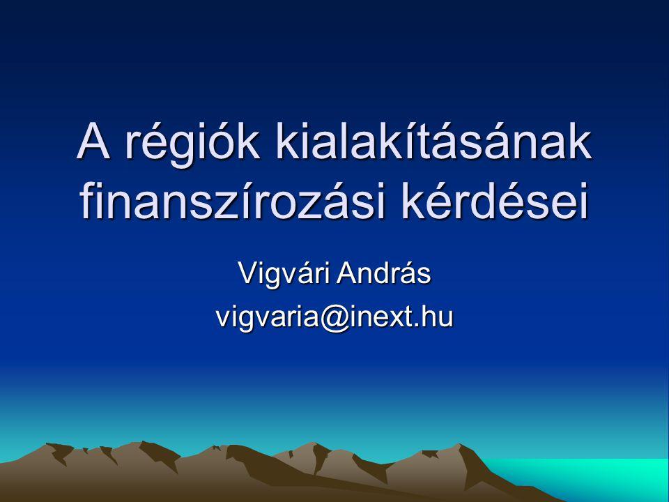 A régiók kialakításának finanszírozási kérdései Vigvári András vigvaria@inext.hu