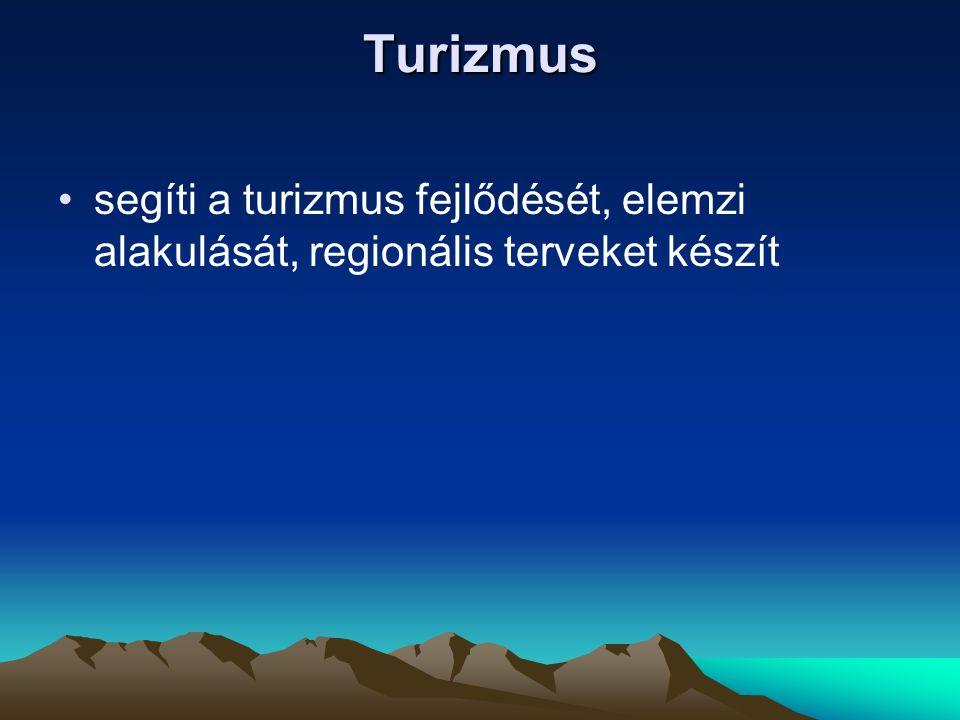 Turizmus •segíti a turizmus fejlődését, elemzi alakulását, regionális terveket készít