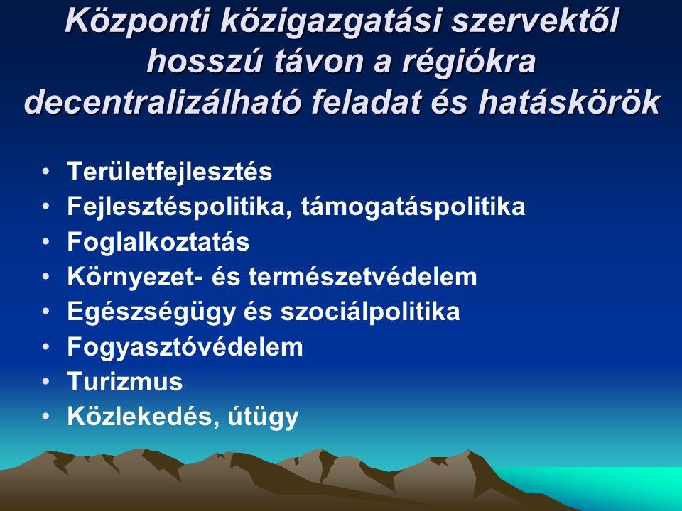 Központi közigazgatási szervektől hosszú távon a régiókra decentralizálható feladat és hatáskörök •Területfejlesztés •Fejlesztéspolitika, támogatáspolitika •Foglalkoztatás •Környezet- és természetvédelem •Egészségügy és szociálpolitika •Fogyasztóvédelem •Turizmus •Közlekedés, útügy