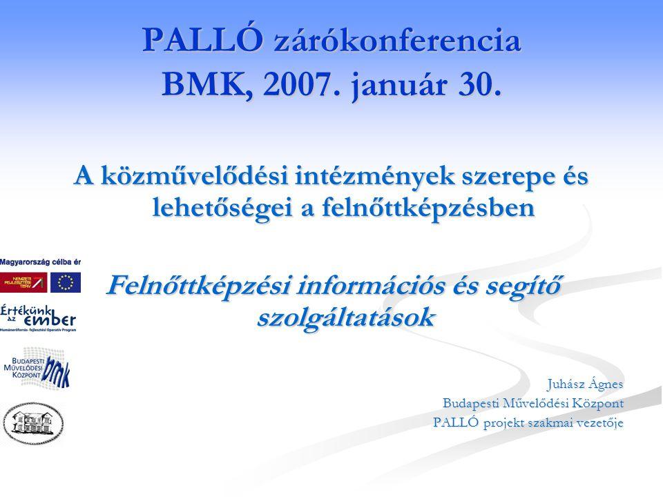 A PALLÓ projekt A PALLÓ projekt Az élethosszig tartó tanulás információs, felkészítő és segítő hátterének biztosítása a közművelődési intézményekben Nemzeti fejlesztési terv,HEFOP/2004/3.5.4 A felnőttképzés hozzáférésének javítása a rendelkezésre álló közművelődési intézményrendszer rendszerszerű bevonásával Résztvevők: Résztvevők: Budapesti Művelődési Központ és Biatorbágyi Faluház Időtartam: 2005 február - 2007 január megvalósítás, 2013 januárig működtetési kötelezettség pallo@bmknet.hu