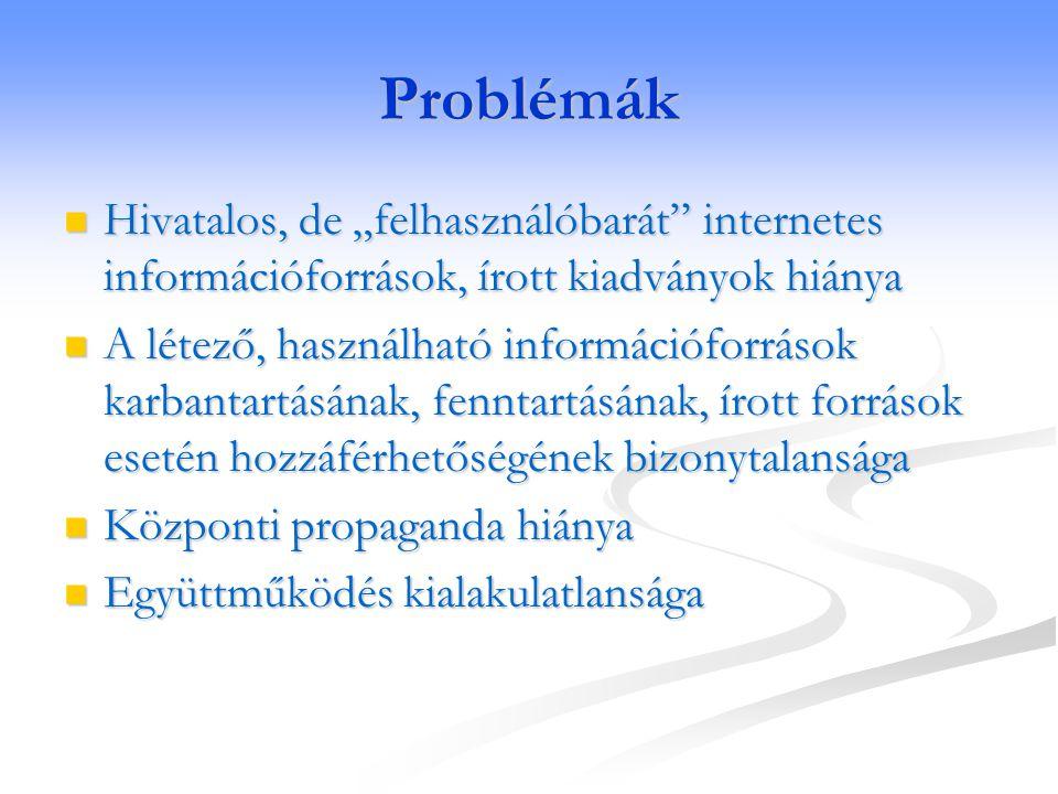"""Problémák  Hivatalos, de """"felhasználóbarát"""" internetes információforrások, írott kiadványok hiánya  A létező, használható információforrások karbant"""