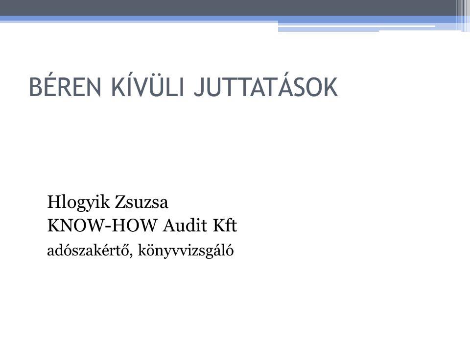 BÉREN KÍVÜLI JUTTATÁSOK Hlogyik Zsuzsa KNOW-HOW Audit Kft adószakértő, könyvvizsgáló