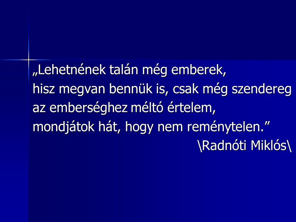 """""""Lehetnének talán még emberek, hisz megvan bennük is, csak még szendereg az emberséghez méltó értelem, mondjátok hát, hogy nem reménytelen."""" \Radnóti"""