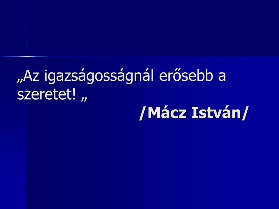 """""""Az igazságosságnál erősebb a szeretet! """" /Mácz István/"""