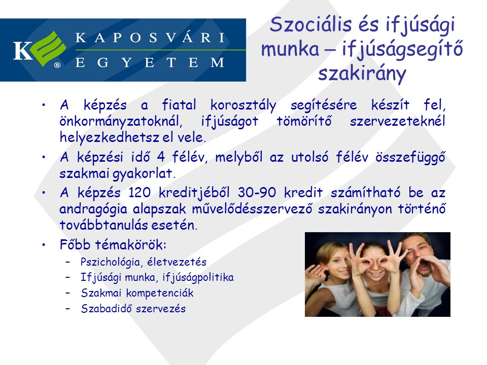 Szociális és ifjúsági munka – ifjúságsegítő szakirány •A képzés a fiatal korosztály segítésére készít fel, önkormányzatoknál, ifjúságot tömörítő szerv